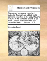 Discourses on Several Important Subjects. to Which Are Added, Eight Sermons Preached at the Lady Moyer's Lecture, in the Cathedral Church of St. Paul, London. in Two Volumes. by Jeremiah Seed, ... Volume 1 of 2