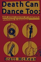 Death Can Dance Too: and Other Stories of Mayhem, Machines and Monsters