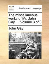 The Miscellaneous Works of Mr. John Gay. ... Volume 3 of 3
