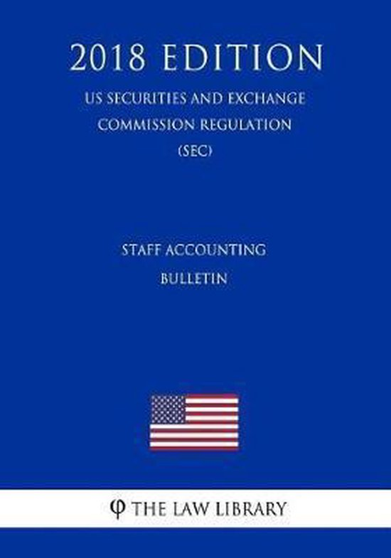 Staff Accounting Bulletin (Us Securities and Exchange Commission Regulation) (Sec) (2018 Edition)