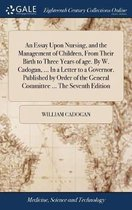 An Essay Upon Nursing, and the Management of Children, from Their Birth to Three Years of Age. by W. Cadogan, ... in a Letter to a Governor. Published by Order of the General Committee ... the Seventh Edition