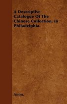 A Descriptive Catalogue Of The Chinese Collection, In Philadelphia.