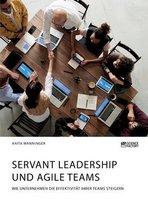 Servant Leadership und agile Teams. Wie Unternehmen die Effektivitat ihrer Teams steigern