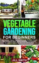 Vegetable Gardening for Beginners: How to Grow Organic Vegetables at Home, No Matter Where You Live