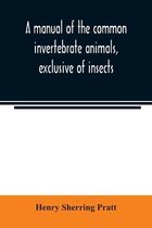 A manual of the common invertebrate animals, exclusive of insects