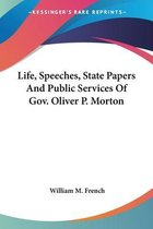 Life, Speeches, State Papers and Public Services of Gov. Oliver P. Morton