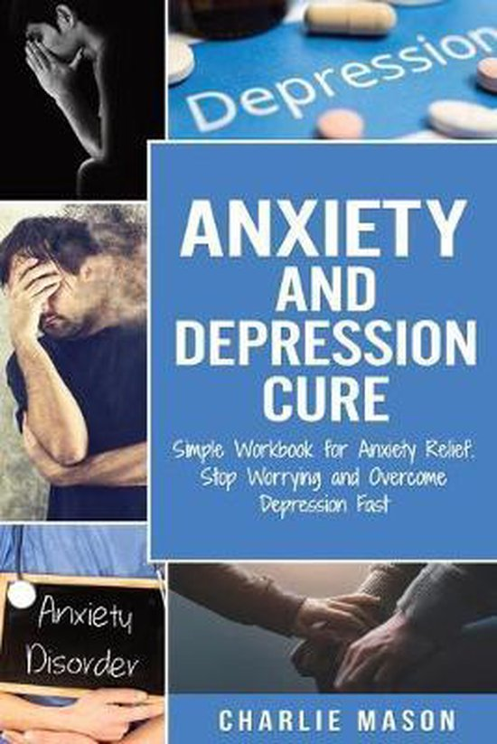 Anxiety and Depression Cure: Simple Workbook for Anxiety Relief. Stop Worrying and Overcome Depression Fast