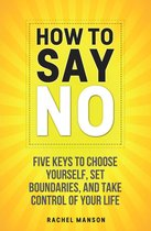 How to Say No. Five Keys to Choose Yourself, Set Boundaries, and Take Control of Your Life