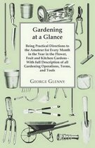 Gardening at a Glance Being Practical Directions to the Amateur for Every Month in the Year in the Flower, Fruit and Kitchen Gardens - With Full Description of All Gardening Operations, Terms, and Tools
