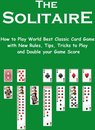 The Solitaire: How to Play World Best Classic Card Game with New Rules, Tips, Tricks to Play and Double your Game Score