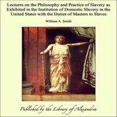 Lectures on the Philosophy and Practice of Slavery as Exhibited in the Institution of Domestic Slavery in the United States with the Duties of Masters to Slaves