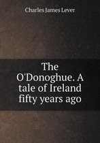 The O'Donoghue. a Tale of Ireland Fifty Years Ago