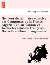Nouveau Dictionnaire Complet Des Communes de la France, Algérie-Tunisie-Tonkin Et Toutes Les Colonies Françaises. Nouvelle Édition ... Augmentée.
