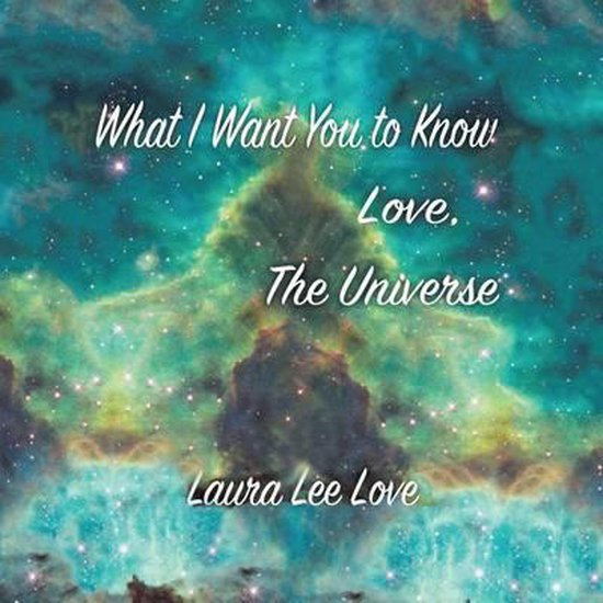 What I Want You to Know Love, the Universe