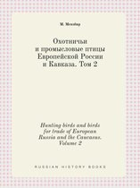 Hunting Birds and Birds for Trade of European Russia and the Caucasus. Volume 2
