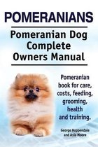Pomeranians. Pomeranian Dog Complete Owners Manual. Pomeranian Book for Care, Costs, Feeding, Grooming, Health and Training.