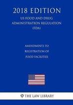 Amendments to Registration of Food Facilities (Us Food and Drug Administration Regulation) (Fda) (2018 Edition)