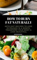 Omslag How to Burn Fat Naturally: Keto Diet Recipes to Lose 25 Pounds In a Month, Transform Your Body & Look Beautiful