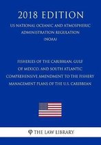 Fisheries of the Caribbean, Gulf of Mexico, and South Atlantic - Comprehensive Amendment to the Fishery Management Plans of the U.S. Caribbean (Us National Oceanic and Atmospheric Administration Regulation) (Noaa) (2018 Edition)