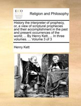 History the Interpreter of Prophecy, Or, a View of Scriptural Prophecies and Their Accomplishment in the Past and Present Occurrences of the World; ... by Henry Kett, ... in Three Volumes. ... Volume 3 of 3
