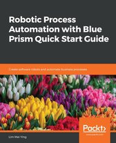 Robotic Process Automation with Blue Prism Quick Start Guide