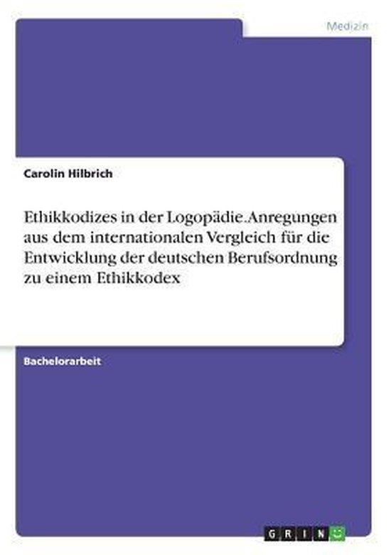 Ethikkodizes in der Logopädie. Anregungen aus dem internationalen Vergleich für die Entwicklung der deutschen Berufsordnung zu einem Ethikkodex