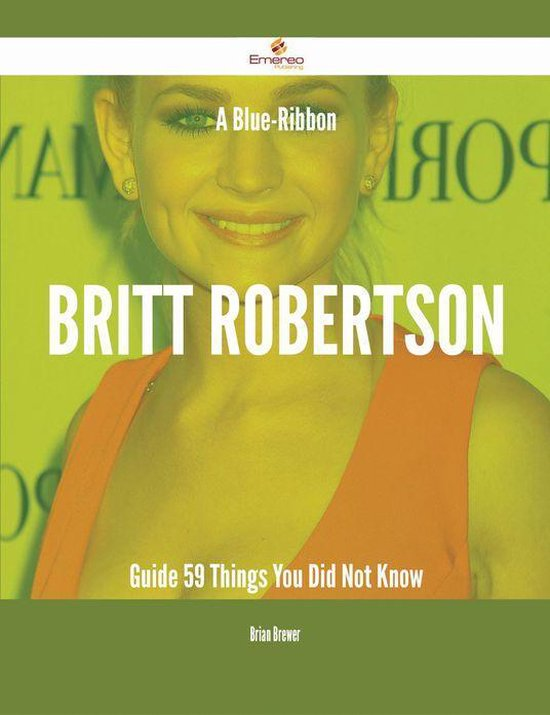 A Blue-Ribbon Britt Robertson Guide - 59 Things You Did Not Know