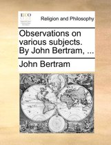 Observations on Various Subjects. by John Bertram, ...