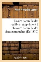 Histoire Naturelle Des Colibris, Suivie d'Un Suppl�ment � l'Histoire Naturelle Des Oiseaux-Mouches