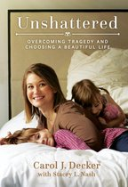 Unshattered: Choosing a Beautiful Life after Unspeakable Tragedy