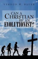 Can a Christian Be an Evolutionist?
