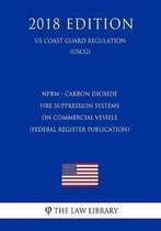 Nprm - Carbon Dioxide Fire Suppression Systems on Commercial Vessels (Federal Register Publication) (Us Coast Guard Regulation) (Uscg) (2018 Edition)