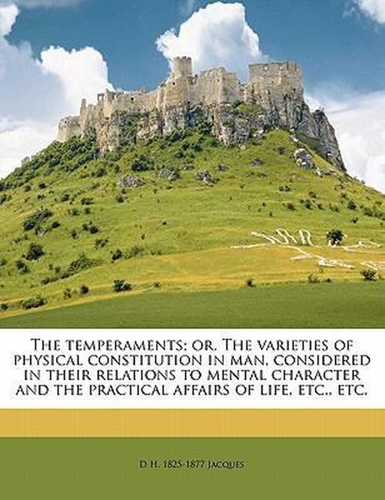 The Temperaments; Or, the Varieties of Physical Constitution in Man, Considered in Their Relations to Mental Character and the Practical Affairs of Life, Etc., Etc.