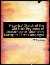 Historical Sketch of the Old Sixth Regiment of Massachusetts Volunteers During Its Three Campaigns