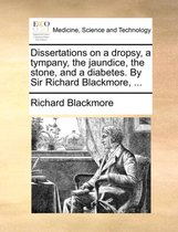 Dissertations on a Dropsy, a Tympany, the Jaundice, the Stone, and a Diabetes. by Sir Richard Blackmore, ...