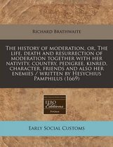 The History of Moderation, Or, the Life, Death and Resurrection of Moderation Together with Her Nativity, Country, Pedigree, Kinred, Character, Friends and Also Her Enemies / Written by Hesychius Pamphilus (1669)