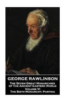 George Rawlinson - The Seven Great Monarchies of the Ancient Eastern World - Volume VI