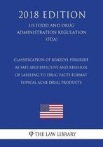 Classification of Benzoyl Peroxide as Safe and Effective and Revision of Labeling to Drug Facts Format - Topical Acne Drug Products (Us Food and Drug Administration Regulation) (Fda) (2018 Edition)
