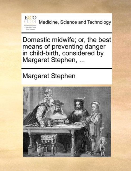Domestic Midwife; Or, the Best Means of Preventing Danger in Child-Birth, Considered by Margaret Stephen, ...