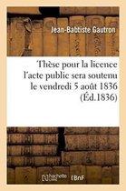 These pour la licence l'acte public sera soutenu le vendredi 5 aout 1836