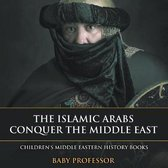 The Islamic Arabs Conquer the Middle East Children's Middle Eastern History Books