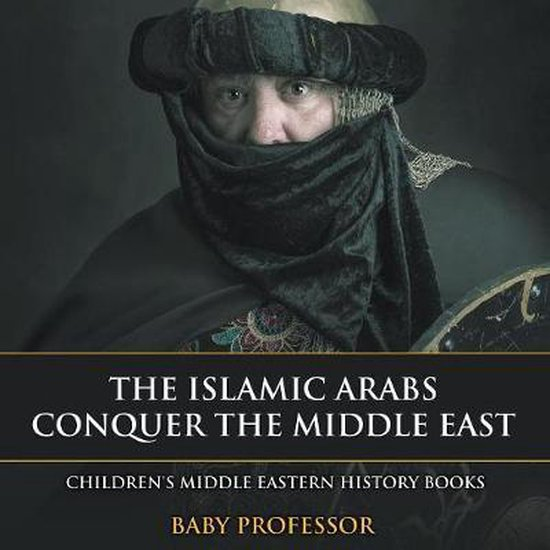 The Islamic Arabs Conquer the Middle East - Children's Middle Eastern History Books