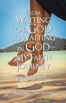 From Waiting on God to Waiting in God-My Faith Journey