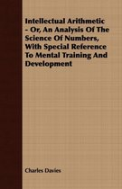 Intellectual Arithmetic - Or, An Analysis Of The Science Of Numbers, With Special Reference To Mental Training And Development