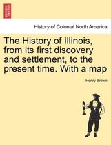The History of Illinois, from Its First Discovery and Settlement, to the Present Time. with a Map