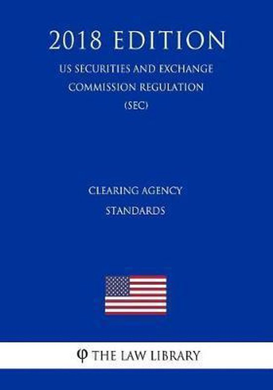 Clearing Agency Standards (Us Securities and Exchange Commission Regulation) (Sec) (2018 Edition)