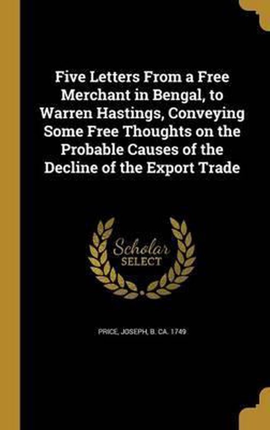 Five Letters from a Free Merchant in Bengal, to Warren Hastings, Conveying Some Free Thoughts on the Probable Causes of the Decline of the Export Trade