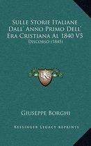 Sulle Storie Italiane Dall' Anno Primo Dell' Era Cristiana Al 1840 V5