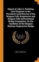 Report of John A. Roebling, Civil Engineer to the Presidents and Director of the Niagara Falls Suspension and Niagara Falls Internatinoal Bridge Companies, on the Condition of the Niagara Railway Suspension Bridge