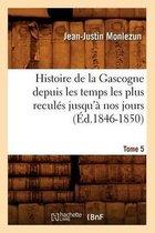 Histoire de la Gascogne Depuis Les Temps Les Plus Recul�s Jusqu'� Nos Jours. Tome 5 (�d.1846-1850)